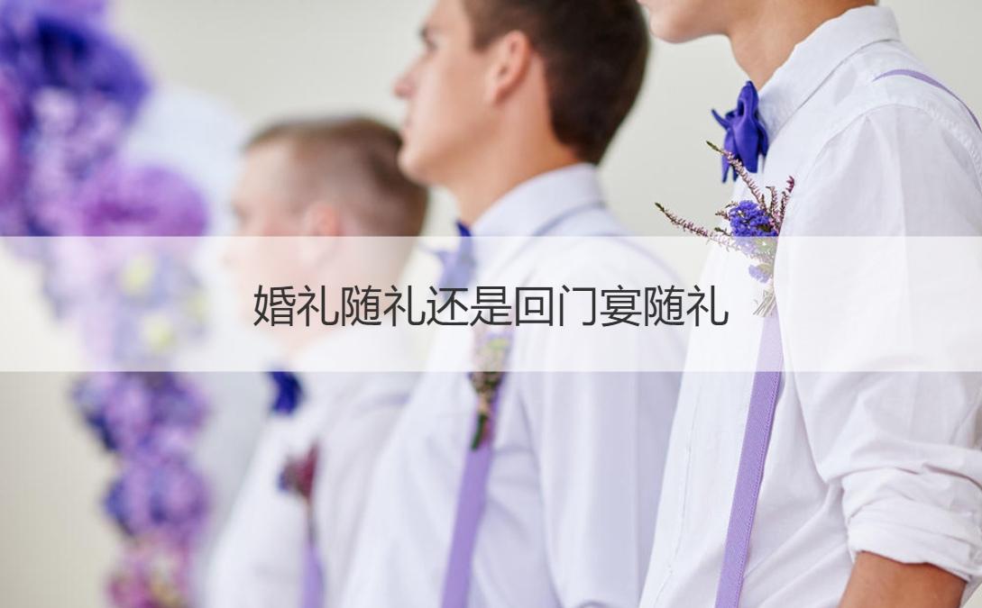 婚礼随礼还是回门宴随礼 回门宴和婚礼宴会的区别