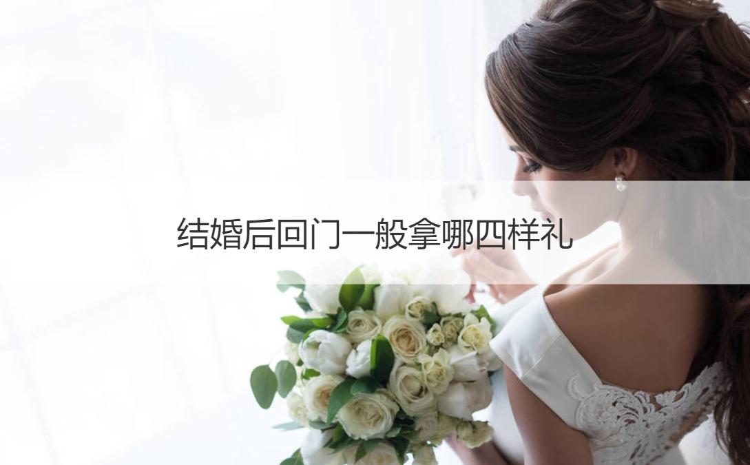 结婚后回门一般拿哪四样礼 现代回门挑选礼物的标准是啥