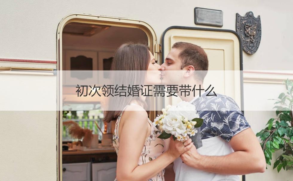 初次领结婚证需要带什么