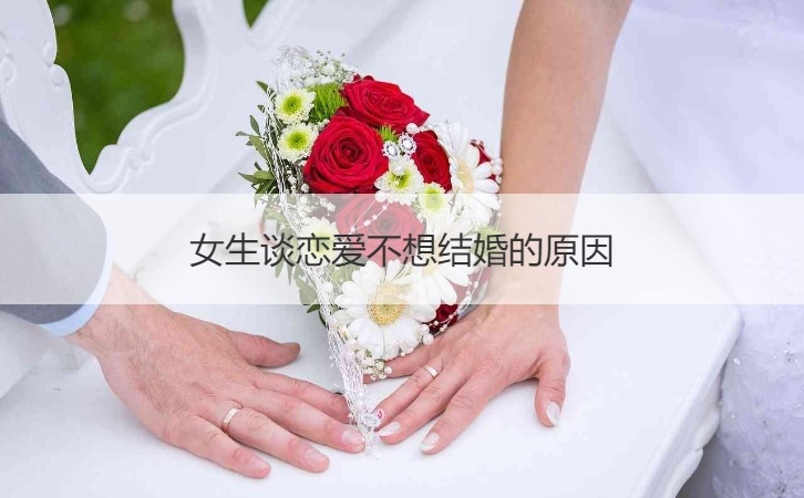 女生谈恋爱不想结婚的原因