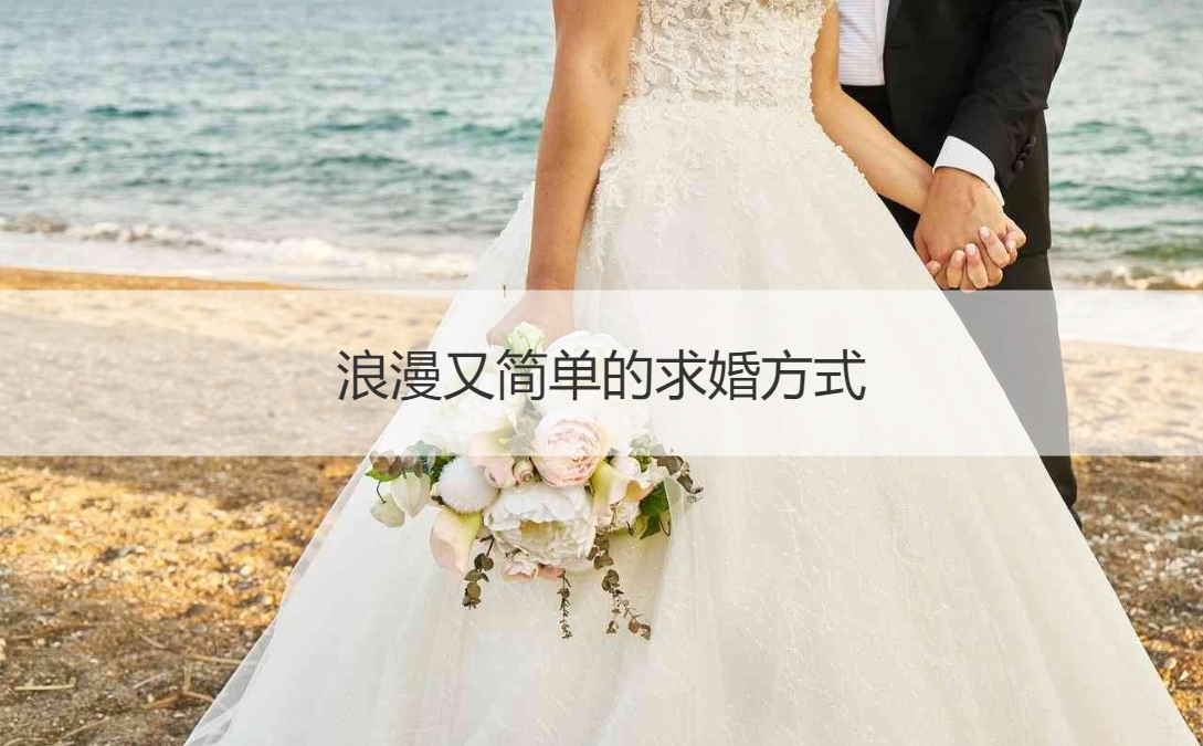 浪漫又简单的求婚方式 怎样的求婚方式比较浪漫