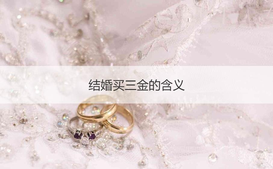 结婚买三金的含义 结婚三金包括什么