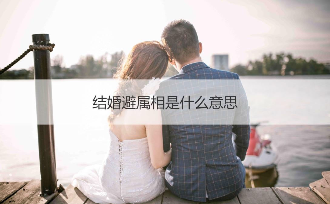结婚避属相是什么意思 结婚当日属相相冲怎么办