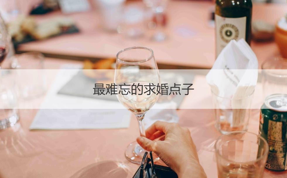 最难忘的求婚点子 最有创意的求婚方式